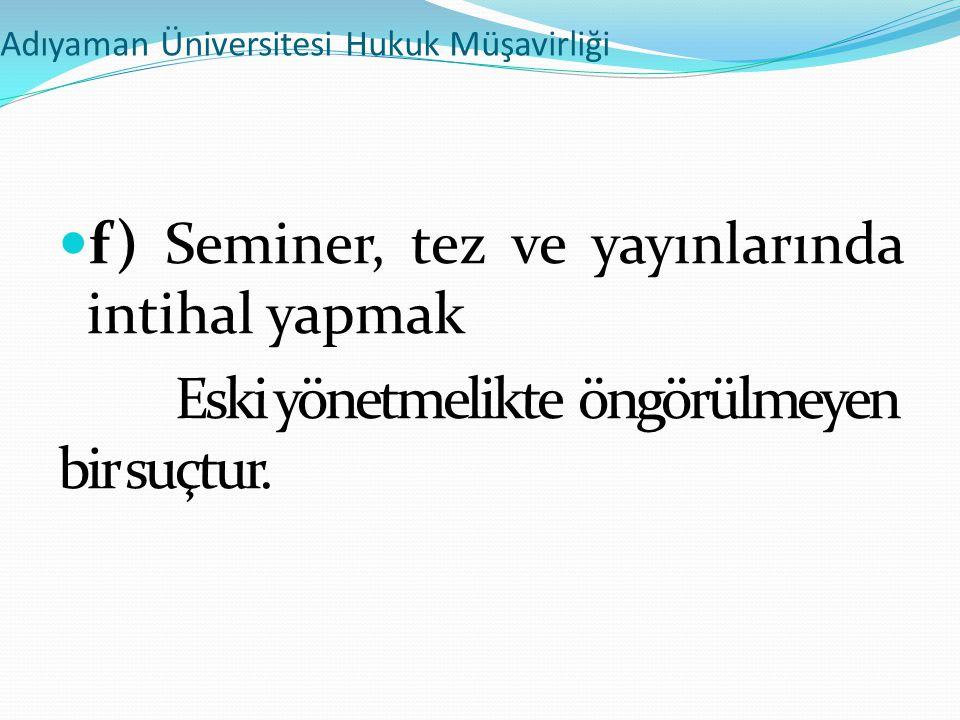 Adıyaman Üniversitesi Hukuk Müşavirliği  f) Seminer, tez ve yayınlarında intihal yapmak Eski yönetmelikte öngörülmeyen bir suçtur.