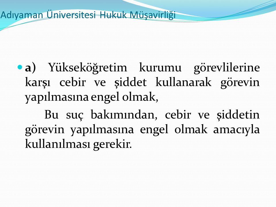 Adıyaman Üniversitesi Hukuk Müşavirliği  a) Yükseköğretim kurumu görevlilerine karşı cebir ve şiddet kullanarak görevin yapılmasına engel olmak, Bu s