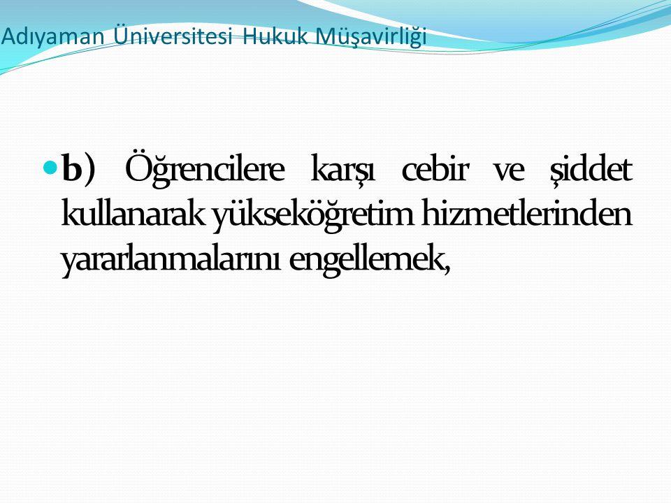 Adıyaman Üniversitesi Hukuk Müşavirliği  b) Öğrencilere karşı cebir ve şiddet kullanarak yükseköğretim hizmetlerinden yararlanmalarını engellemek,