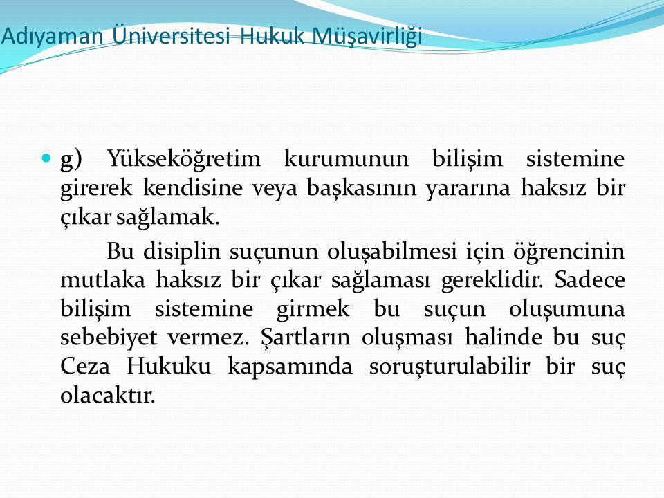 Adıyaman Üniversitesi Hukuk Müşavirliği  g) Yükseköğretim kurumunun bilişim sistemine girerek kendisine veya başkasının yararına haksız bir çıkar sağ