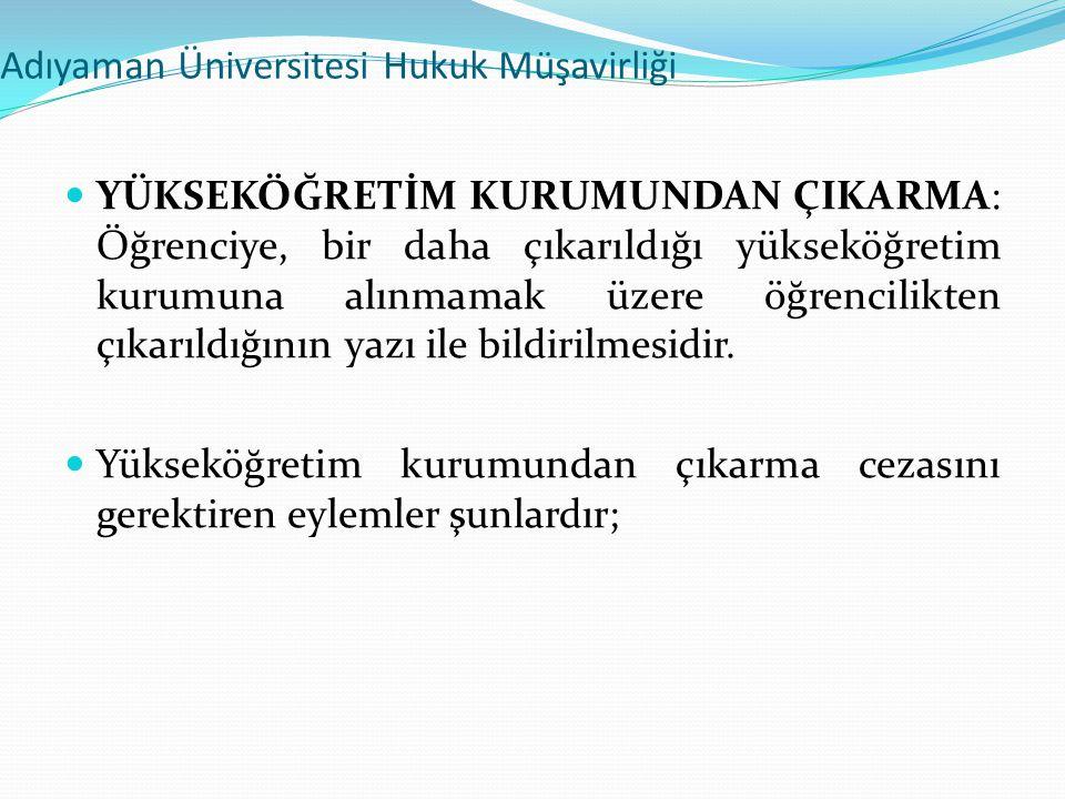 Adıyaman Üniversitesi Hukuk Müşavirliği  YÜKSEKÖĞRETİM KURUMUNDAN ÇIKARMA: Öğrenciye, bir daha çıkarıldığı yükseköğretim kurumuna alınmamak üzere öğr