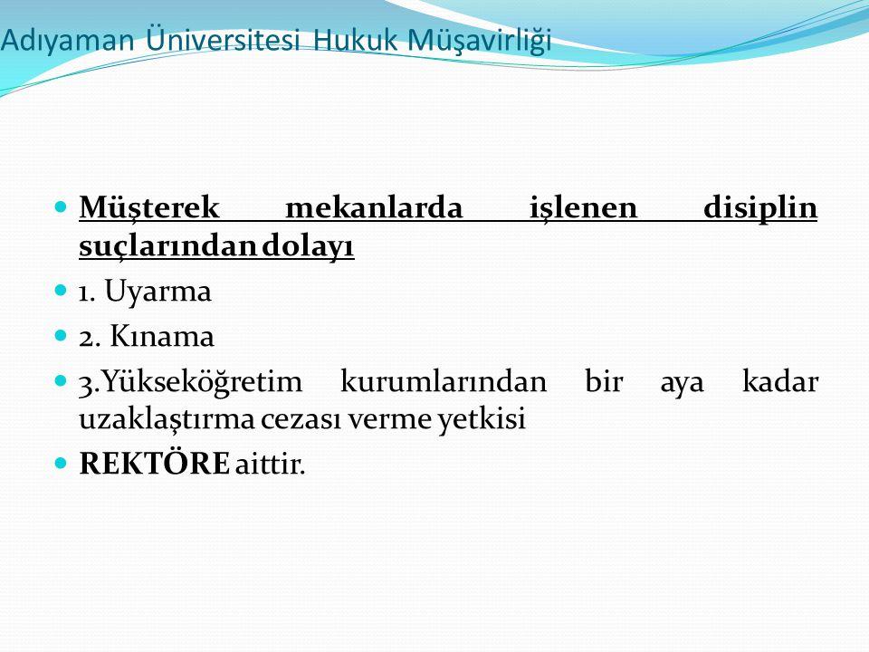Adıyaman Üniversitesi Hukuk Müşavirliği  Müşterek mekanlarda işlenen disiplin suçlarından dolayı  1. Uyarma  2. Kınama  3.Yükseköğretim kurumların
