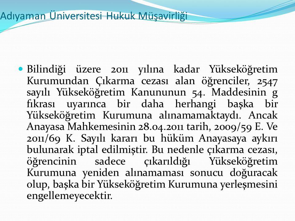 Adıyaman Üniversitesi Hukuk Müşavirliği  Bilindiği üzere 2011 yılına kadar Yükseköğretim Kurumundan Çıkarma cezası alan öğrenciler, 2547 sayılı Yükse