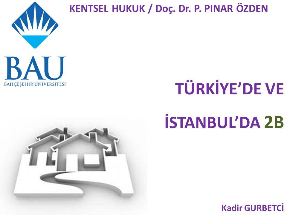 TÜRKİYE'DE VE İSTANBUL'DA 2B Kadir GURBETCİ KENTSEL HUKUK / Doç. Dr. P. PINAR ÖZDEN