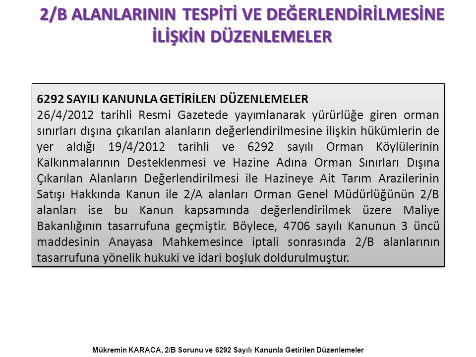 6292 SAYILI KANUNLA GETİRİLEN DÜZENLEMELER 26/4/2012 tarihli Resmi Gazetede yayımlanarak yürürlüğe giren orman sınırları dışına çıkarılan alanların değerlendirilmesine ilişkin hükümlerin de yer aldığı 19/4/2012 tarihli ve 6292 sayılı Orman Köylülerinin Kalkınmalarının Desteklenmesi ve Hazine Adına Orman Sınırları Dışına Çıkarılan Alanların Değerlendirilmesi ile Hazineye Ait Tarım Arazilerinin Satışı Hakkında Kanun ile 2/A alanları Orman Genel Müdürlüğünün 2/B alanları ise bu Kanun kapsamında değerlendirilmek üzere Maliye Bakanlığının tasarrufuna geçmiştir.
