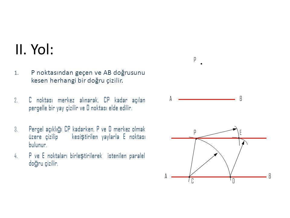 II. Yol: 1. P noktasından geçen ve AB doğrusunu kesen herhangi bir doğru çizilir. 2. C noktası merkez alınarak, CP kadar açılan pergelle bir yay çizil
