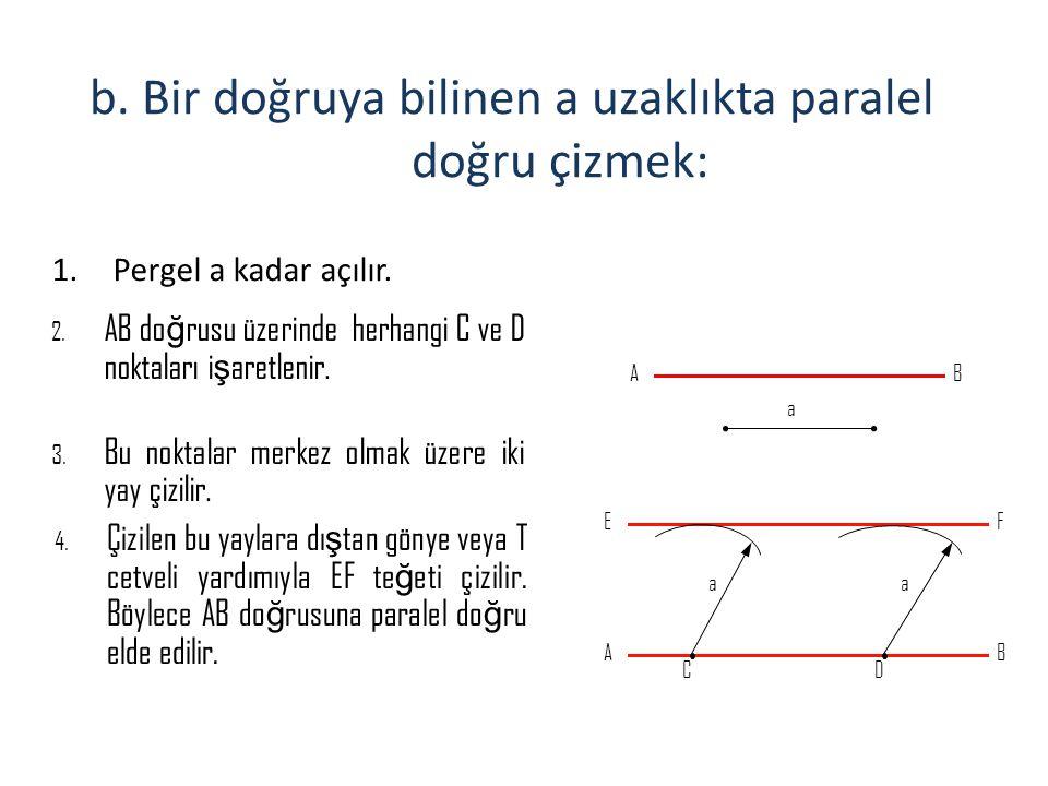 b. Bir doğruya bilinen a uzaklıkta paralel doğru çizmek: 1.Pergel a kadar açılır. 2. AB do ğ rusu üzerinde herhangi C ve D noktaları i ş aretlenir. 3.