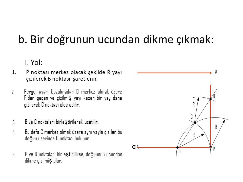 b. Bir doğrunun ucundan dikme çıkmak: I. Yol: 1.P noktası merkez olacak şekilde R yayı çizilerek B noktası işaretlenir. 2. Pergel ayarı bozulmadan B m
