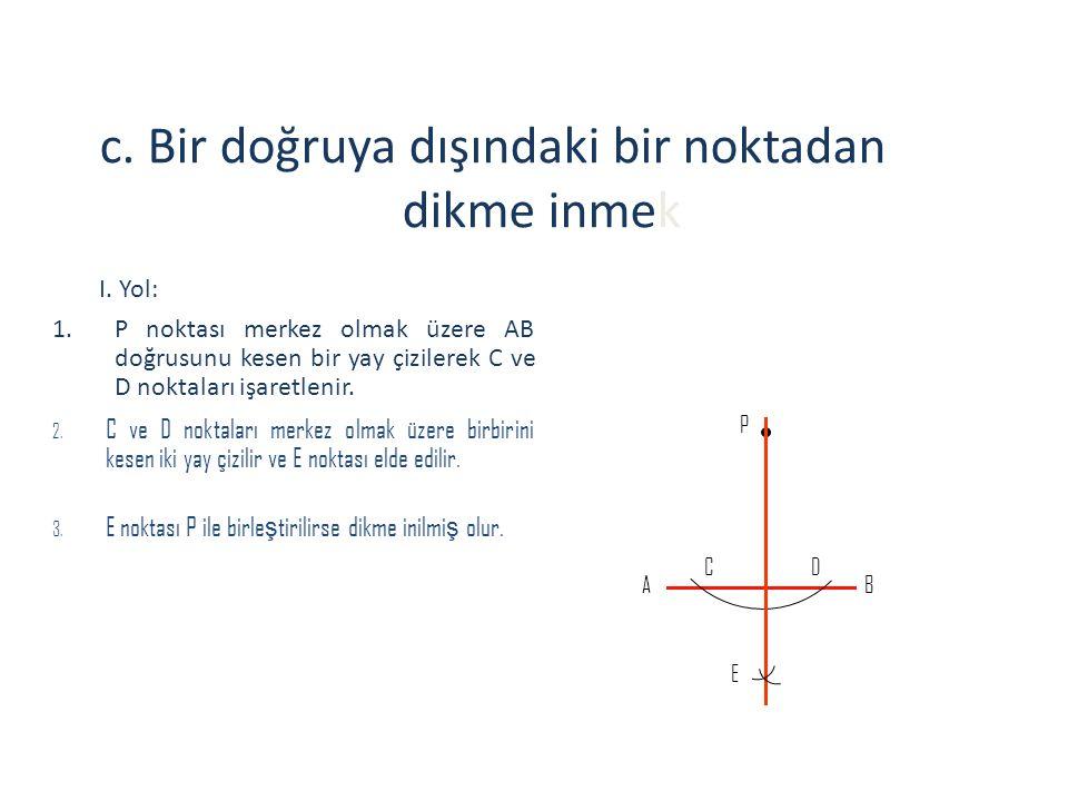 c. Bir doğruya dışındaki bir noktadan dikme inmek I. Yol: 1.P noktası merkez olmak üzere AB doğrusunu kesen bir yay çizilerek C ve D noktaları işaretl