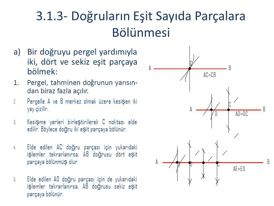 3.1.3- Doğruların Eşit Sayıda Parçalara Bölünmesi a)Bir doğruyu pergel yardımıyla iki, dört ve sekiz eşit parçaya bölmek: 1.Pergel, tahminen doğrunun