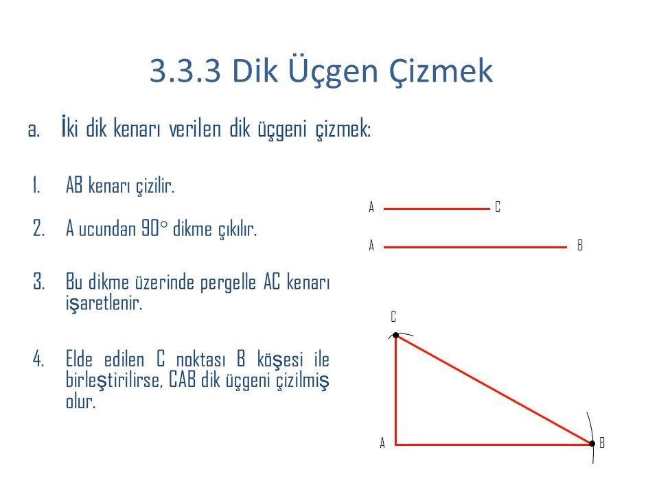 a. İ ki dik kenarı verilen dik üçgeni çizmek: 1.AB kenarı çizilir. 2.A ucundan 90° dikme çıkılır. 3.Bu dikme üzerinde pergelle AC kenarı i ş aretlenir