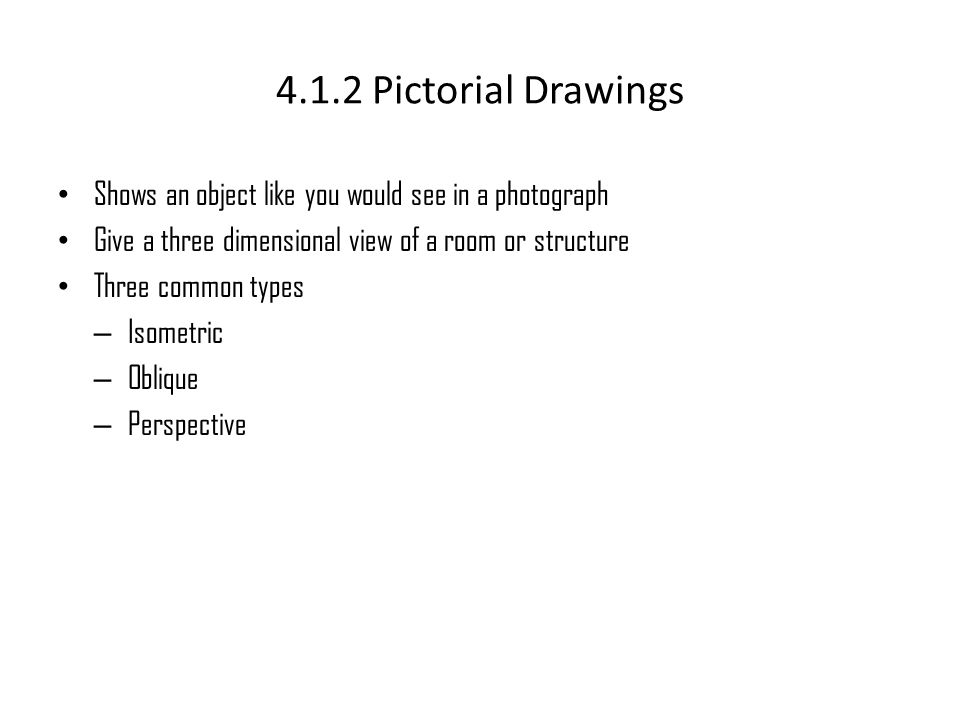 4.1.2 Pictorial Drawings • Shows an object like you would see in a photograph • Give a three dimensional view of a room or structure • Three common ty