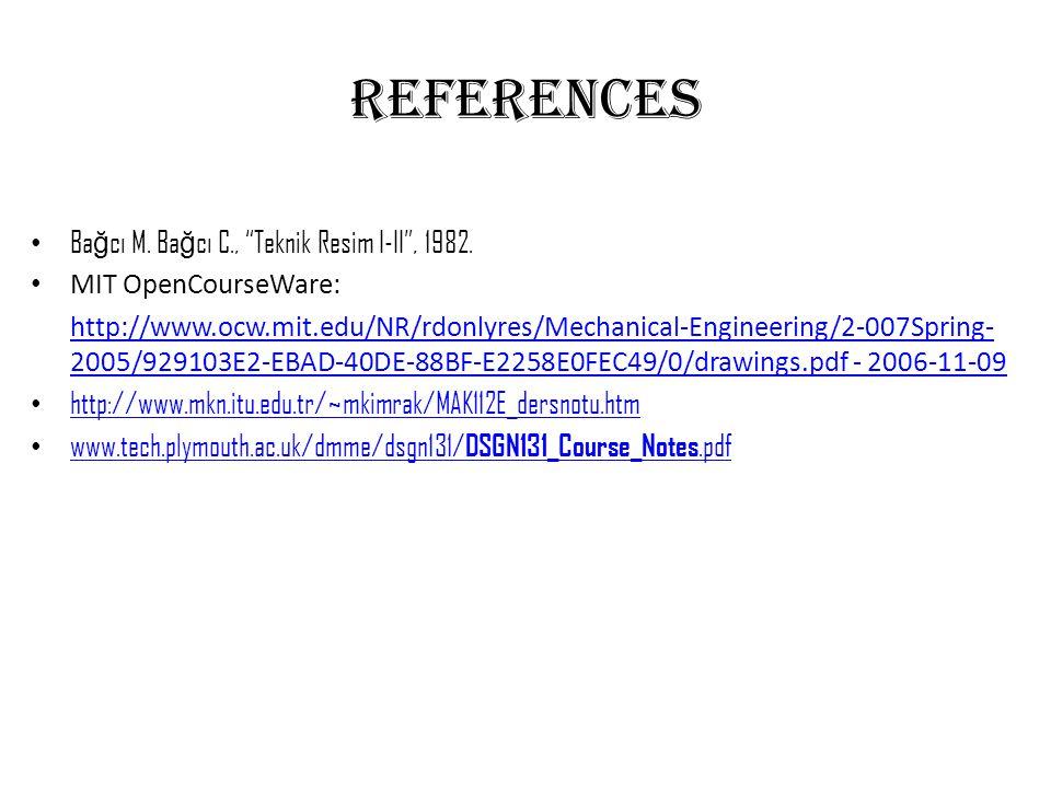 "REFERENCES • Ba ğ cı M. Ba ğ cı C., ""Teknik Resim I-II"", 1982. • MIT OpenCourseWare: http://www.ocw.mit.edu/NR/rdonlyres/Mechanical-Engineering/2-007S"