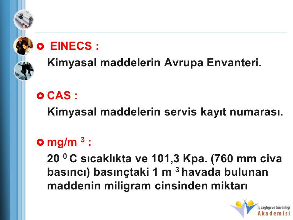  EINECS : Kimyasal maddelerin Avrupa Envanteri.  CAS : Kimyasal maddelerin servis kayıt numarası.  mg/m 3 : 20 0 C sıcaklıkta ve 101,3 Kpa. (760 mm