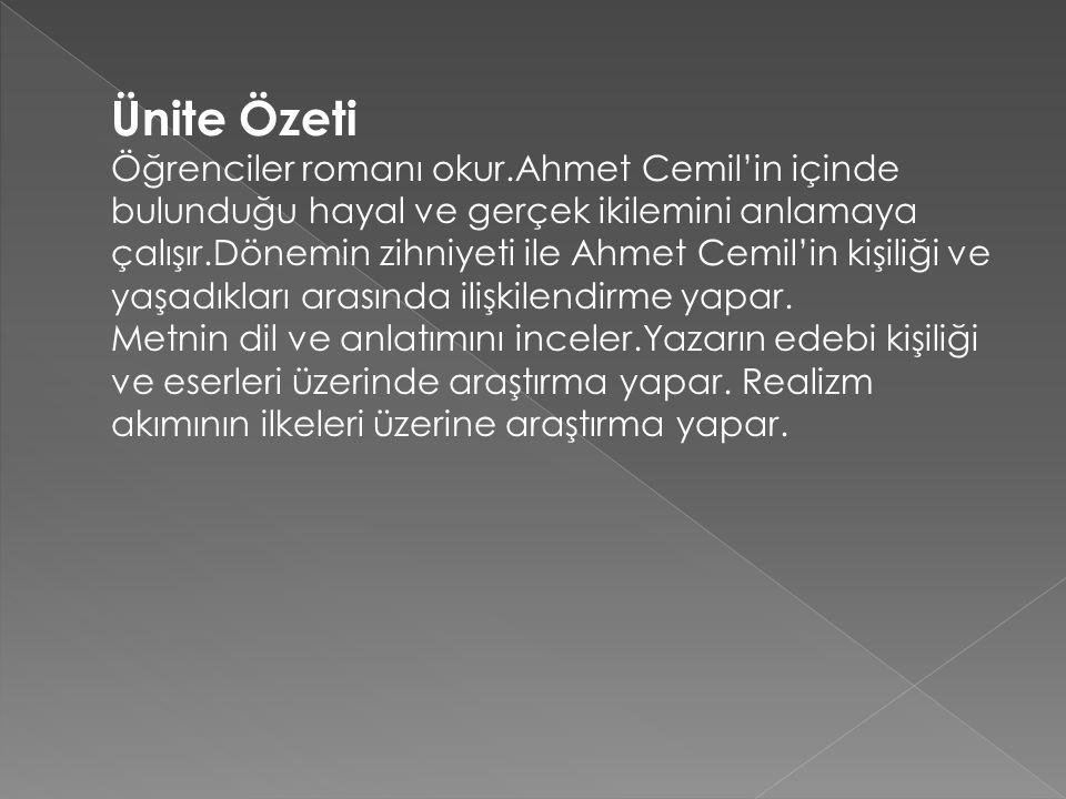Ünite Özeti Öğrenciler romanı okur.Ahmet Cemil'in içinde bulunduğu hayal ve gerçek ikilemini anlamaya çalışır.Dönemin zihniyeti ile Ahmet Cemil'in kiş