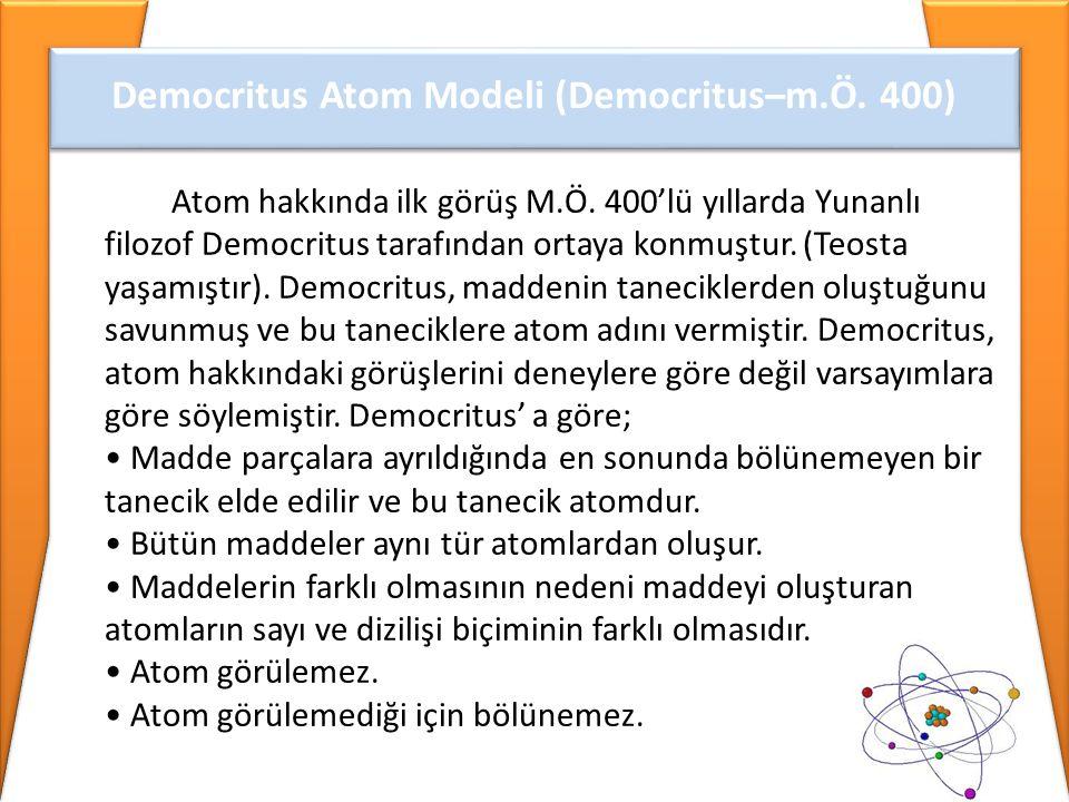 Democritus Atom Modeli (Democritus–m.Ö. 400) Atom hakkında ilk görüş M.Ö. 400'lü yıllarda Yunanlı filozof Democritus tarafından ortaya konmuştur. (Teo