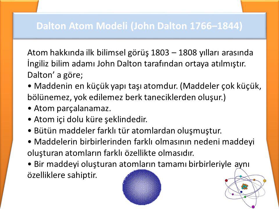 Dalton Atom Modeli (John Dalton 1766–1844) Atom hakkında ilk bilimsel görüş 1803 – 1808 yılları arasında İngiliz bilim adamı John Dalton tarafından or