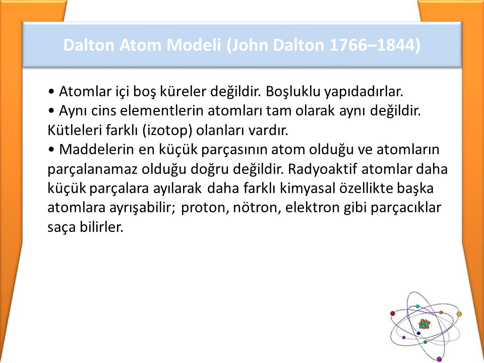 • Atomlar içi boş küreler değildir. Boşluklu yapıdadırlar. • Aynı cins elementlerin atomları tam olarak aynı değildir. Kütleleri farklı (izotop) olanl
