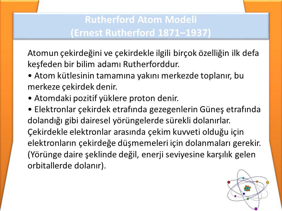 Rutherford Atom Modeli (Ernest Rutherford 1871–1937) Rutherford Atom Modeli (Ernest Rutherford 1871–1937) Atomun çekirdeğini ve çekirdekle ilgili birç