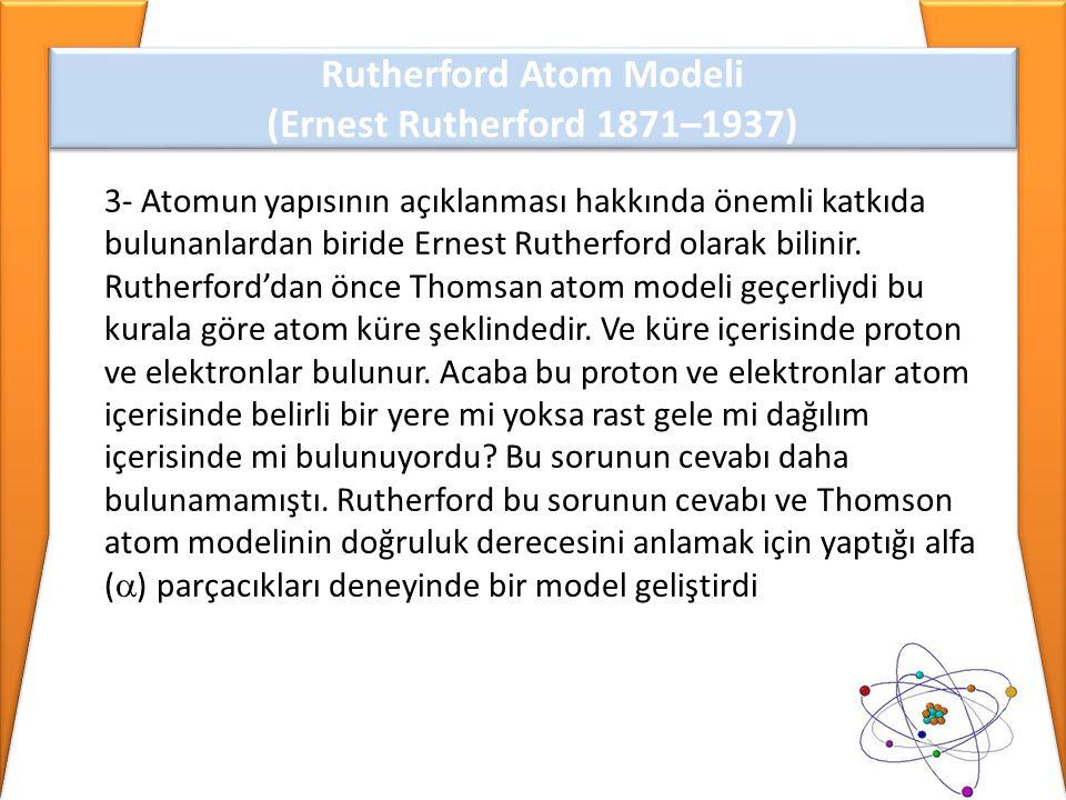 3- Atomun yapısının açıklanması hakkında önemli katkıda bulunanlardan biride Ernest Rutherford olarak bilinir. Rutherford'dan önce Thomsan atom modeli