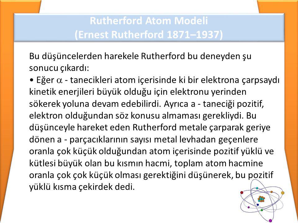 Bu düşüncelerden harekele Rutherford bu deneyden şu sonucu çıkardı: • Eğer  - tanecikleri atom içerisinde ki bir elektrona çarpsaydı kinetik enerjile