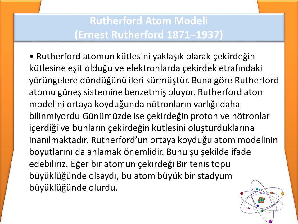 • Rutherford atomun kütlesini yaklaşık olarak çekirdeğin kütlesine eşit olduğu ve elektronlarda çekirdek etrafındaki yörüngelere döndüğünü ileri sürmü