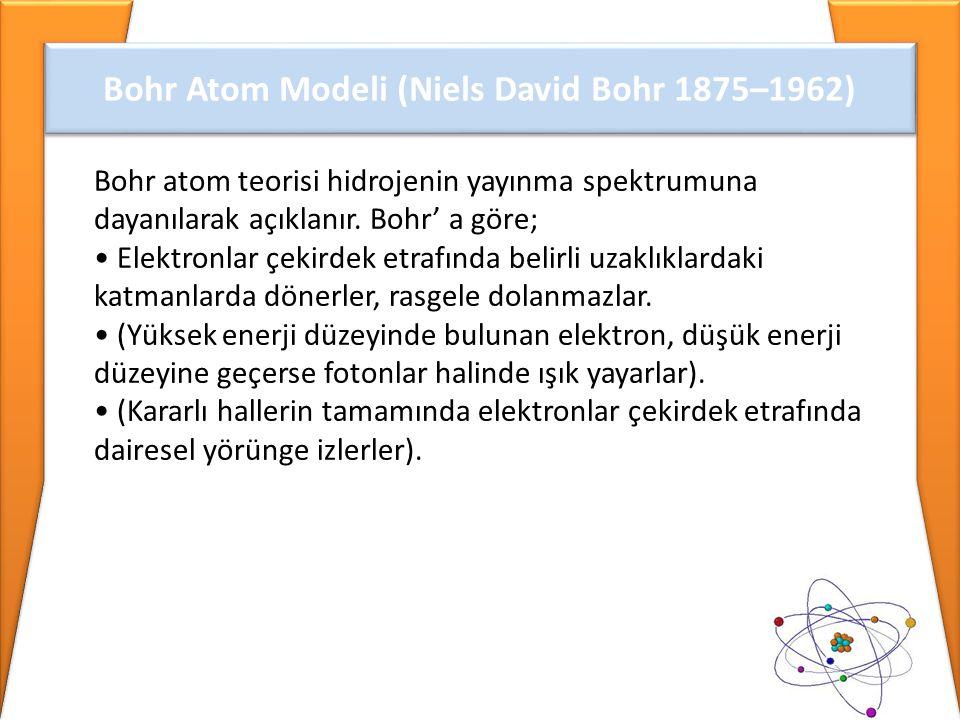 Bohr Atom Modeli (Niels David Bohr 1875–1962) Bohr atom teorisi hidrojenin yayınma spektrumuna dayanılarak açıklanır. Bohr' a göre; • Elektronlar çeki