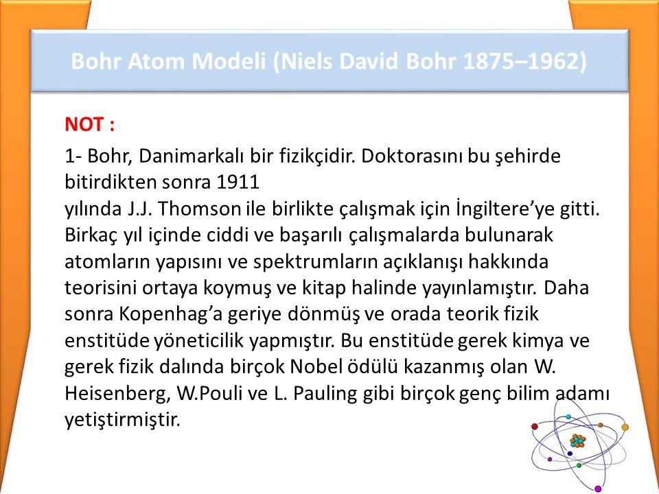 NOT : 1- Bohr, Danimarkalı bir fizikçidir. Doktorasını bu şehirde bitirdikten sonra 1911 yılında J.J. Thomson ile birlikte çalışmak için İngiltere'ye