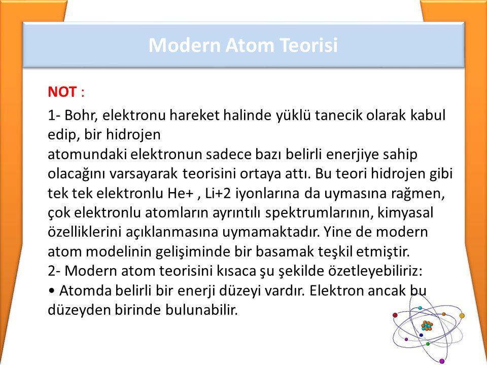 NOT : 1- Bohr, elektronu hareket halinde yüklü tanecik olarak kabul edip, bir hidrojen atomundaki elektronun sadece bazı belirli enerjiye sahip olacağ