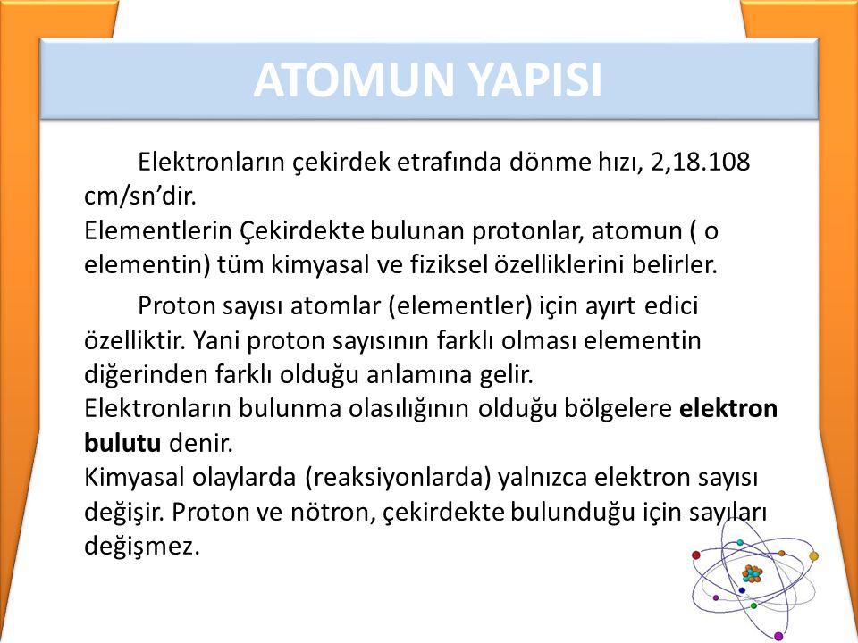 Nötr bir atom için; elektron sayısı= proton sayısı (A.N.) Atom numarası= proton sayısı Çekirdek yükü= proton sayısı İyon yükü= proton sayısı – elektron sayısı (E.S.) (K.N.) Kütle numarası= proton + (N.S)nötron sayısı (Nükleon sayısı)(atom ağırlığı) Atom Numarası = Proton Sayısı = Çekirdek Yükü = Elektron Sayısı ATOMUN YAPISI
