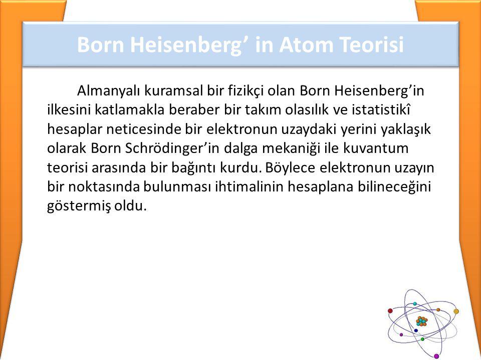 Almanyalı kuramsal bir fizikçi olan Born Heisenberg'in ilkesini katlamakla beraber bir takım olasılık ve istatistikî hesaplar neticesinde bir elektron
