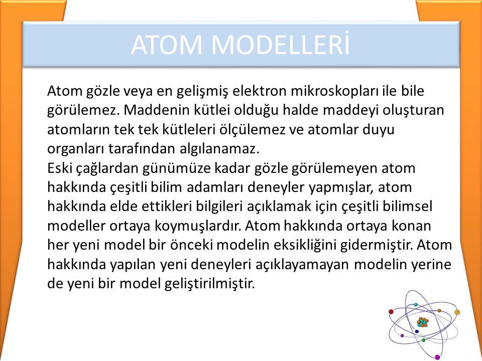 ATOM MODELLERİ Atom gözle veya en gelişmiş elektron mikroskopları ile bile görülemez. Maddenin kütlei olduğu halde maddeyi oluşturan atomların tek tek
