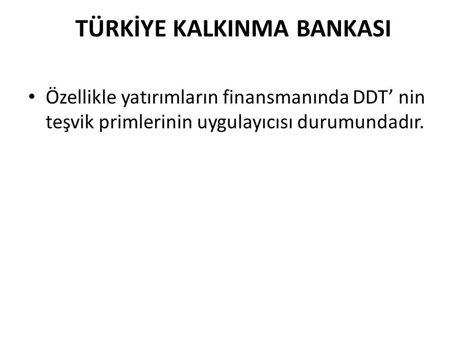 TÜRKİYE KALKINMA BANKASI • Özellikle yatırımların finansmanında DDT' nin teşvik primlerinin uygulayıcısı durumundadır.
