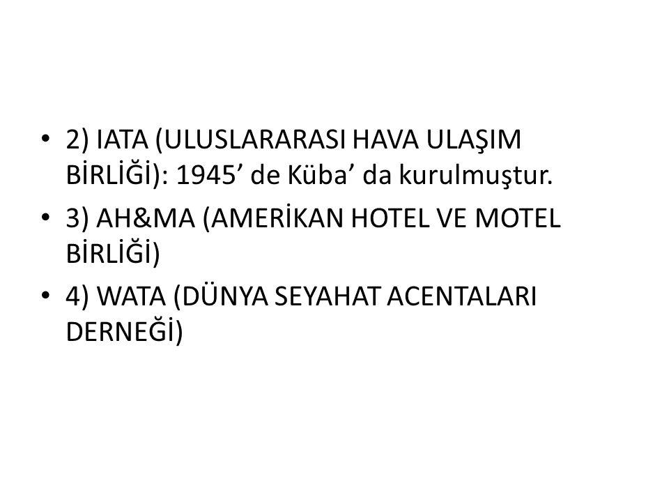 • 2) IATA (ULUSLARARASI HAVA ULAŞIM BİRLİĞİ): 1945' de Küba' da kurulmuştur. • 3) AH&MA (AMERİKAN HOTEL VE MOTEL BİRLİĞİ) • 4) WATA (DÜNYA SEYAHAT ACE