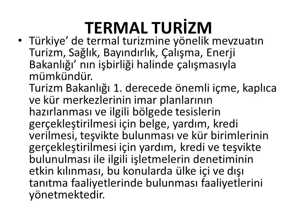 TERMAL TURİZM • Türkiye' de termal turizmine yönelik mevzuatın Turizm, Sağlık, Bayındırlık, Çalışma, Enerji Bakanlığı' nın işbirliği halinde çalışması
