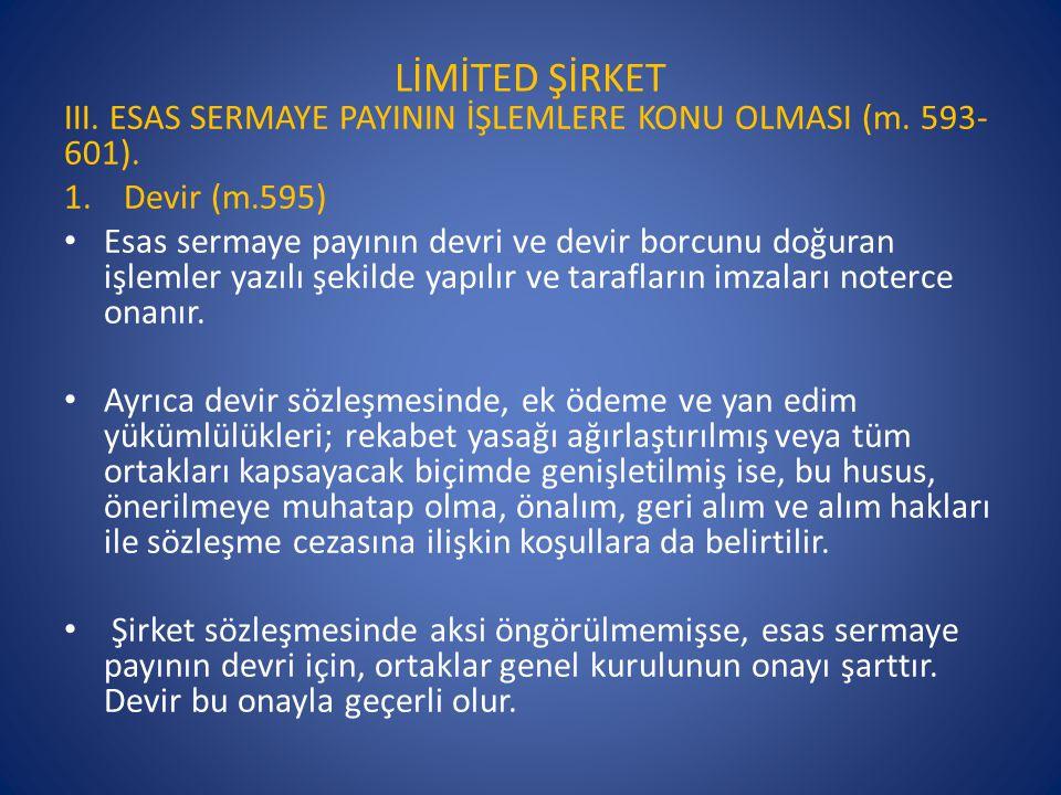 LİMİTED ŞİRKET III. ESAS SERMAYE PAYININ İŞLEMLERE KONU OLMASI (m. 593- 601). 1.Devir (m.595) • Esas sermaye payının devri ve devir borcunu doğuran iş
