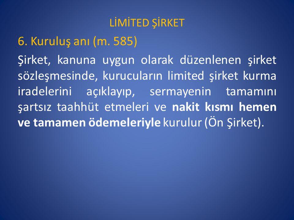 LİMİTED ŞİRKET 6. Kuruluş anı (m. 585) Şirket, kanuna uygun olarak düzenlenen şirket sözleşmesinde, kurucuların limited şirket kurma iradelerini açıkl
