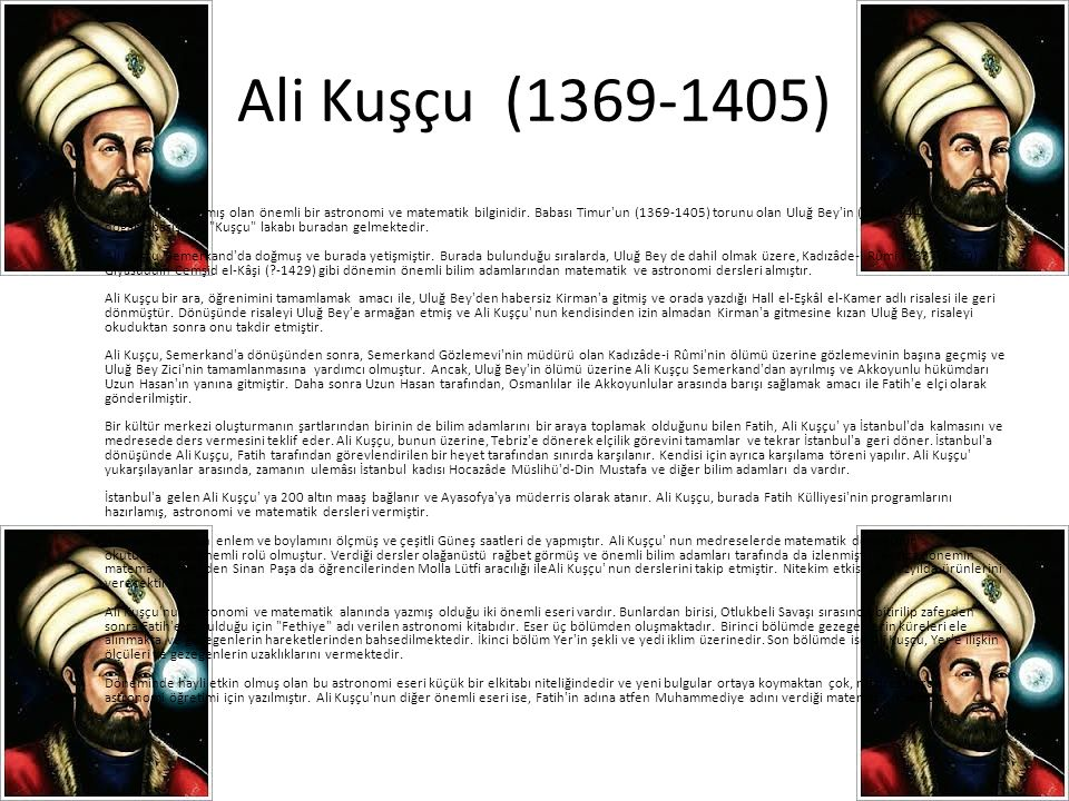 Ali Kuşçu (1369-1405) • 15. yüzyılda yaşamış olan önemli bir astronomi ve matematik bilginidir. Babası Timur'un (1369-1405) torunu olan Uluğ Bey'in (1