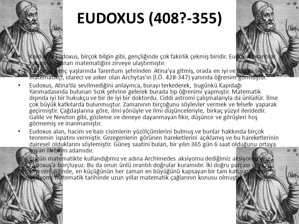 EUDOXUS (408?-355) • Knidos'lu Eudoxus, birçok bilgin gibi, gençliğinde çok fakirlik çekmiş biridir. Eudoxus orantılar kuramıyla Yunan matematiğini zi