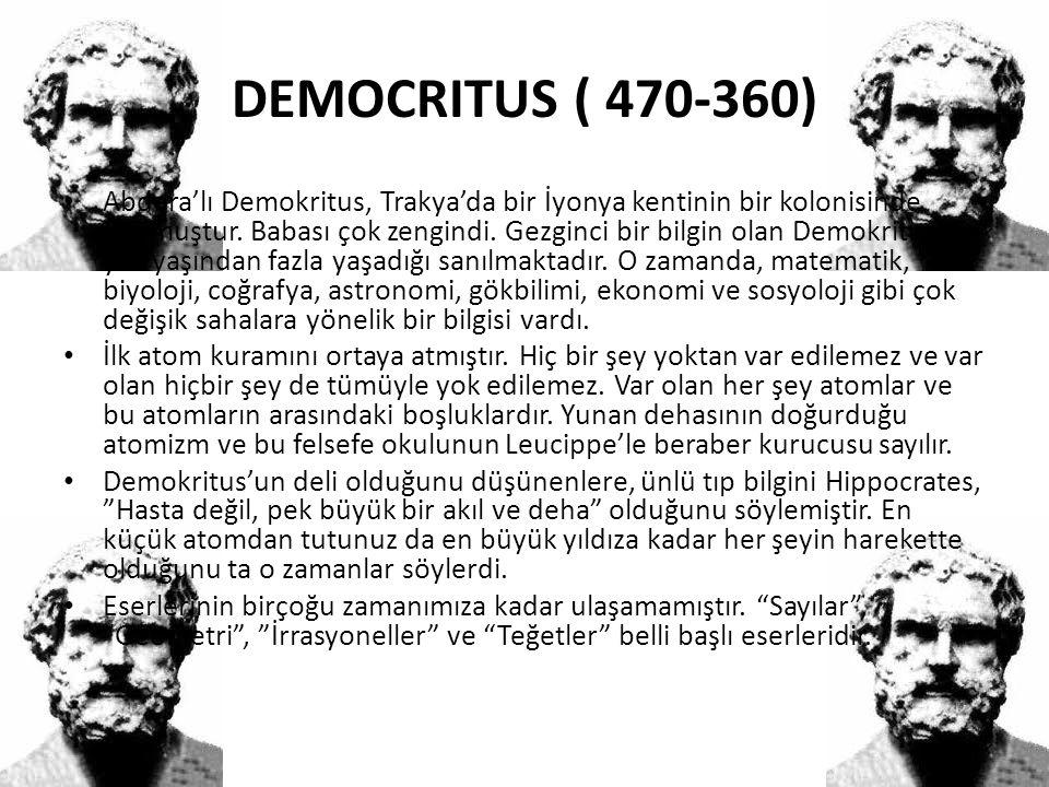 DEMOCRITUS ( 470-360) • Abdera'lı Demokritus, Trakya'da bir İyonya kentinin bir kolonisinde doğmuştur. Babası çok zengindi. Gezginci bir bilgin olan D