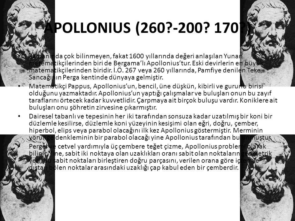 APOLLONIUS (260?-200? 170?) • Zamanında çok bilinmeyen, fakat 1600 yıllarında değeri anlaşılan Yunan matematikçilerinden biri de Bergama'lı Apollonius