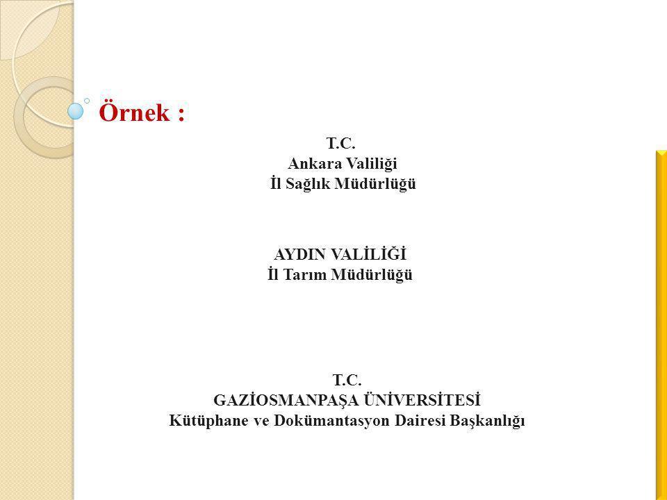 Örnek : T.C. Ankara Valiliği İl Sağlık Müdürlüğü AYDIN VALİLİĞİ İl Tarım Müdürlüğü T.C. GAZİOSMANPAŞA ÜNİVERSİTESİ Kütüphane ve Dokümantasyon Dairesi