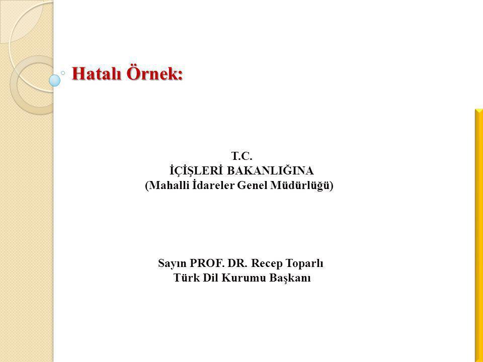 Hatalı Örnek: T.C. İÇİŞLERİ BAKANLIĞINA (Mahalli İdareler Genel Müdürlüğü) Sayın PROF. DR. Recep Toparlı Türk Dil Kurumu Başkanı