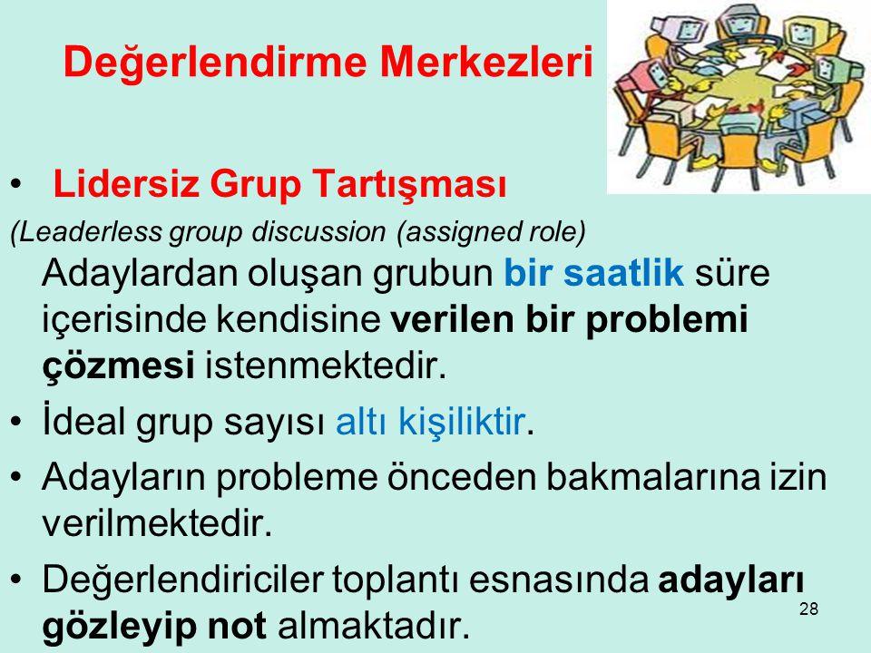 Değerlendirme Merkezleri • Lidersiz Grup Tartışması (Leaderless group discussion (assigned role) Adaylardan oluşan grubun bir saatlik süre içerisinde