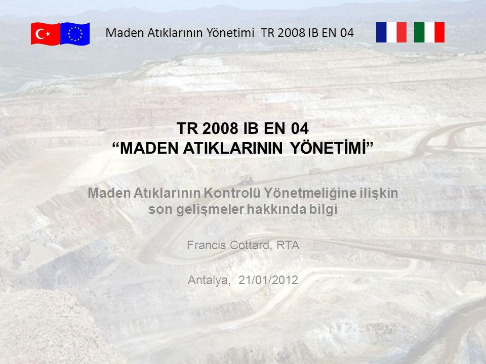TR 2008 IB EN 04 MADEN ATIKLARININ YÖNETİMİ Maden Atıklarının Kontrolü Yönetmeliğine ilişkin son gelişmeler hakkında bilgi Francis Cottard, RTA Antalya, 21/01/2012 Maden Atıklarının Yönetimi TR 2008 IB EN 04
