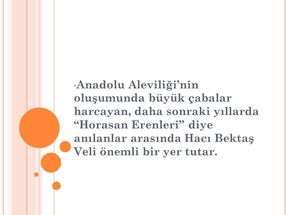 • Anadolu Aleviliği'nin oluşumunda büyük çabalar harcayan, daha sonraki yıllarda Horasan Erenleri diye anılanlar arasında Hacı Bektaş Veli önemli bir yer tutar.