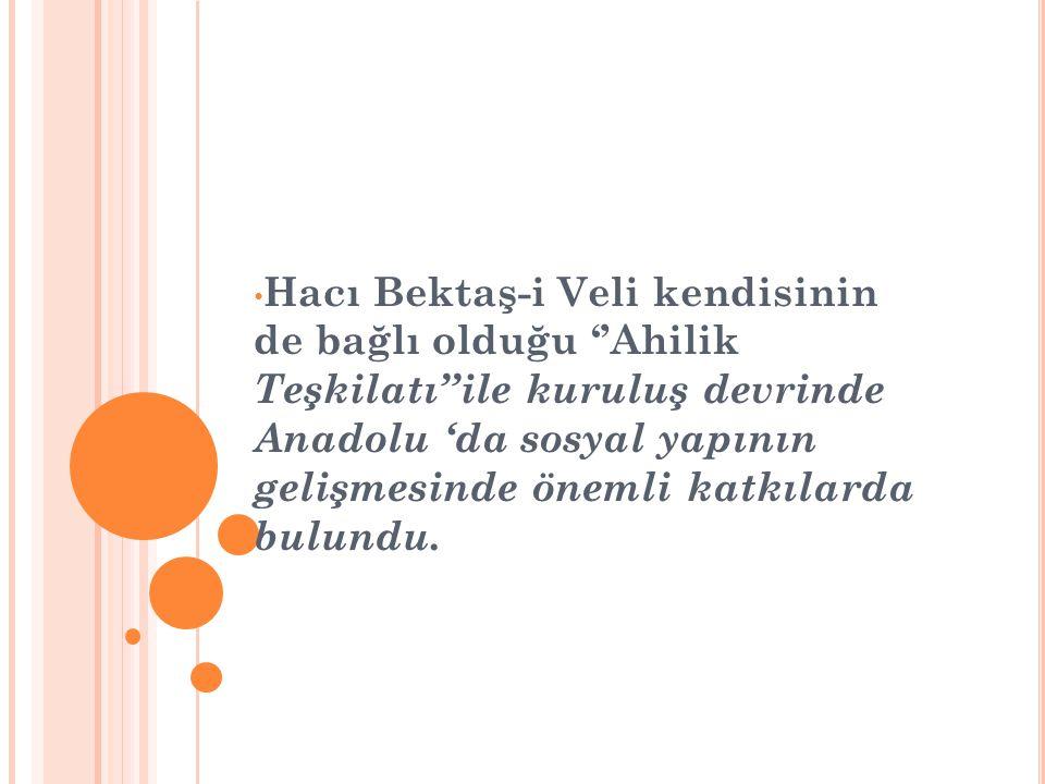 • Hacı Bektaş-i Veli kendisinin de bağlı olduğu ''Ahilik Teşkilatı''ile kuruluş devrinde Anadolu 'da sosyal yapının gelişmesinde önemli katkılarda bul