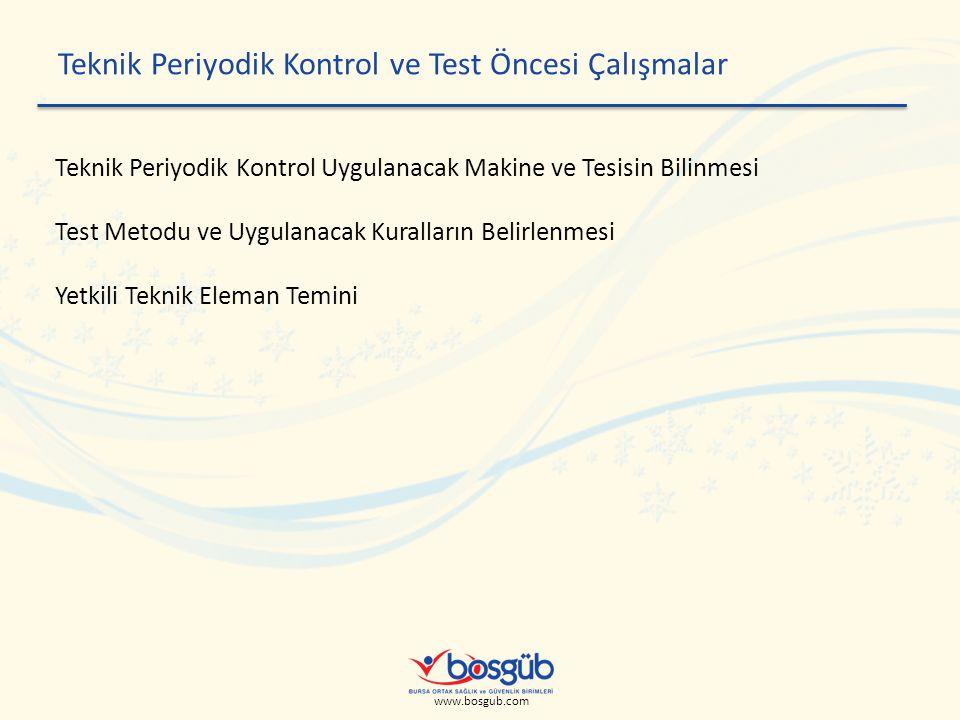www.bosgub.com Teknik Periyodik Kontrol ve Test Öncesi Çalışmalar Teknik Periyodik Kontrol Uygulanacak Makine ve Tesisin Bilinmesi Test Metodu ve Uygulanacak Kuralların Belirlenmesi Yetkili Teknik Eleman Temini