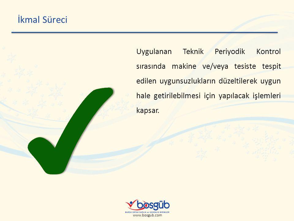 www.bosgub.com İkmal Süreci Uygulanan Teknik Periyodik Kontrol sırasında makine ve/veya tesiste tespit edilen uygunsuzlukların düzeltilerek uygun hale getirilebilmesi için yapılacak işlemleri kapsar.