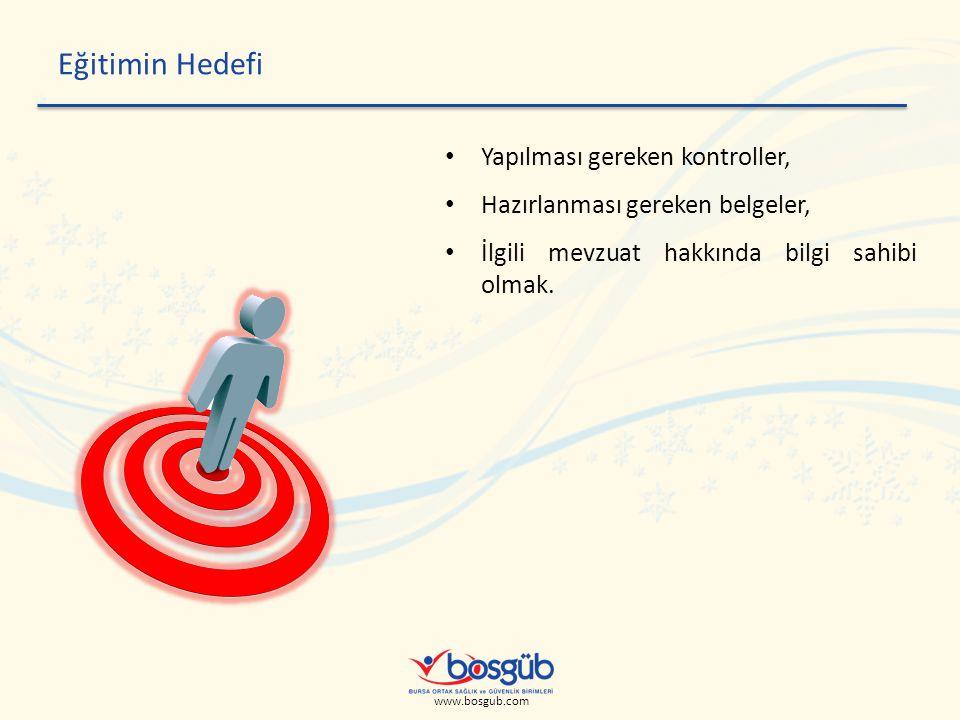 www.bosgub.com Eğitimin Hedefi • Yapılması gereken kontroller, • Hazırlanması gereken belgeler, • İlgili mevzuat hakkında bilgi sahibi olmak.